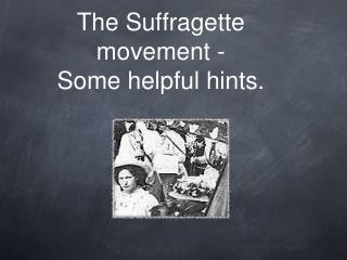 The Suffragette movement - Some helpful hints.