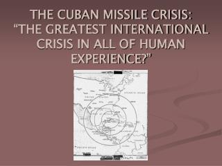 "THE CUBAN MISSILE CRISIS: ""THE GREATEST INTERNATIONAL CRISIS IN ALL OF HUMAN EXPERIENCE?"""