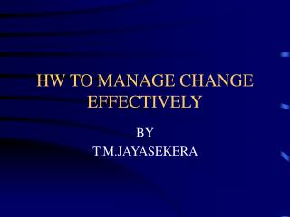 HW TO MANAGE CHANGE EFFECTIVELY