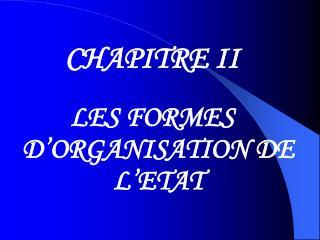 CHAPITRE II LES FORMES D'ORGANISATION DE L'ETAT