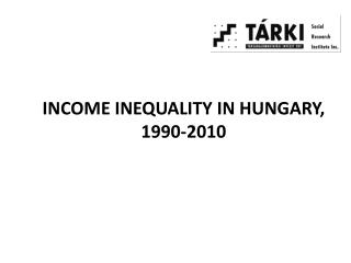 I NCOME I NEQUALITY IN HUNGARY , 1990-2010