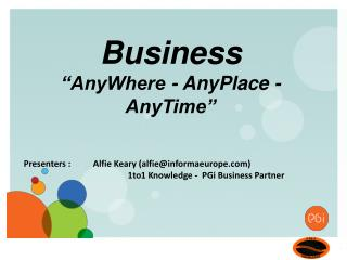 Presenters :  	Alfie Keary (alfie@informaeurope.com) 					1to1 Knowledge -  PGi Business Partner