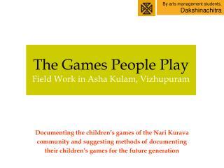 The Games People Play Field Work in Asha Kulam, Vizhupuram