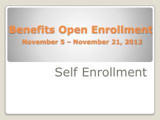 Benefits Open Enrollment November 5 – November 21, 2012