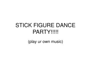 STICK FIGURE DANCE PARTY!!!!!
