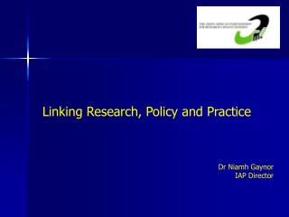 Linking Research, Policy and Practice Dr Niamh Gaynor IAP Director