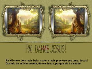 Pai dá-me o dom mais belo, maior e mais precioso que tens: Jesus!