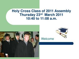 Holy Cross Class of 2011 Assembly Thursday 23 rd   March 2011 10:40 to 11:08 a.m.