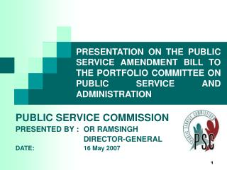 PUBLIC SERVICE COMMISSION PRESENTED BY :	OR RAMSINGH 			DIRECTOR-GENERAL DATE: 			16 May 2007