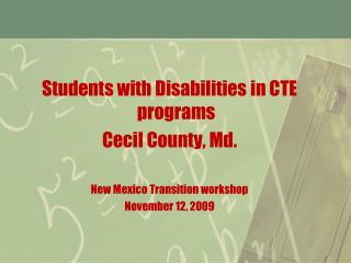 Students with Disabilities in CTE programs Cecil County, Md.  New Mexico Transition workshop