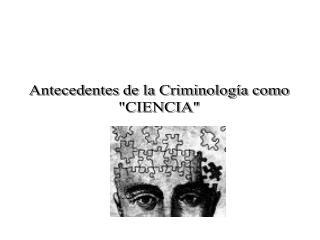 """Antecedentes de la Criminología como """"CIENCIA"""""""