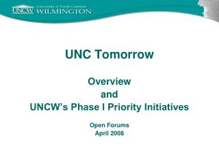 UNC Tomorrow Overview and UNCW's Phase I Priority Initiatives Open Forums April 2008