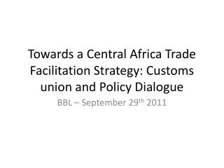 Towards a Central Africa Trade Facilitation Strategy: Customs union and Policy Dialogue