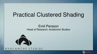 Practical Clustered Shading Emil Persson Head of Research, Avalanche Studios