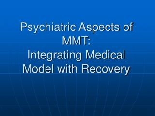 Psychiatric Aspects of MMT:  Integrating Medical Model with Recovery