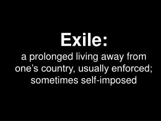 Exile: a prolonged living away from one�s country, usually enforced; sometimes self-imposed