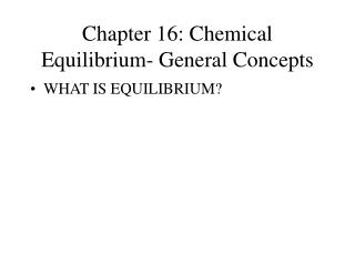 Chapter 16: Chemical Equilibrium- General Concepts