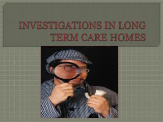 INVESTIGATIONS IN LONG TERM CARE HOMES