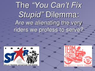 "The  ""You Can't Fix Stupid""  Dilemma: Are we alienating the very riders we profess to serve?"