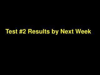 Test #2 Results by Next Week