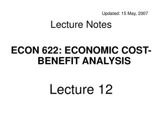 Updated: 15 May, 2007 Lecture Notes ECON 622: ECONOMIC COST-BENEFIT ANALYSIS Lecture 12