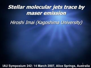 Stellar molecular jets trace by maser emission Hiroshi Imai (Kagoshima University)