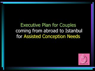 Executive  Plan  for Couples coming from abroad to Istanbul for Assisted Conception Needs