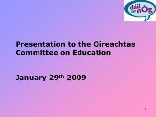 Presentation to the Oireachtas Committee on Education January 29 th  2009