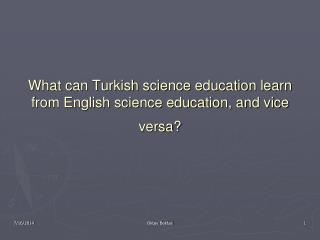 What can Turkish science education learn from English science education, and vice versa?