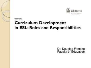 lecture 5: Curriculum Development  		in ESL: Roles and Responsibilities Dr. Douglas Fleming