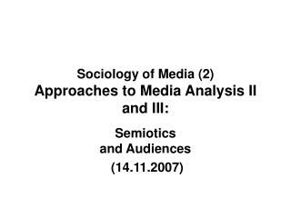 Sociology of Media (2)  Approaches to Media Analysis II and III: