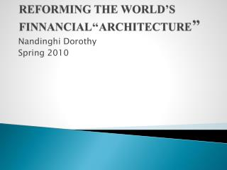 REFORMING THE WORLD'S FINNANCIAL''ARCHITECTURE ''