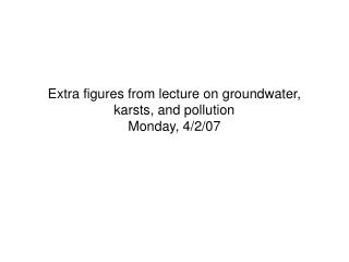 Extra figures from lecture on groundwater, karsts, and pollution Monday, 4/2/07