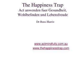 The Happiness Trap Act  anwenden fuer Gesundheit ,  Wohlbefinden  und  Lebensfreude Dr Russ Harris