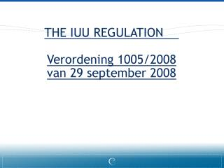 THE IUU REGULATION	 Verordening 1005/2008 van 29 september 2008