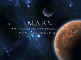 M.A.R.S.  Manteno Advanced Robotics in Space The Future of Space Robotics