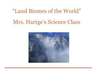 """Land Biomes of the World"" Mrs. Hartge's Science Class"