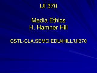 UI 370 M edia Ethics H. Hamner Hill CSTL-CLA.SEMO.EDU/HILL/UI370
