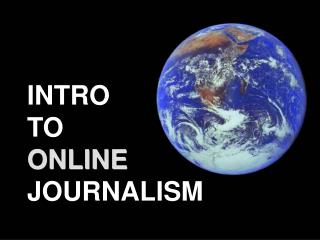 INTRO  TO         ONLINE  JOURNALISM