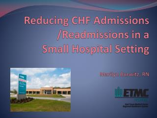 Reducing CHF Admissions /Readmissions in a  Small Hospital Setting Marilyn Burwitz, RN