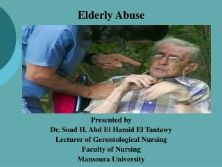 Elderly Abuse Presented by Dr. Soad H. Abd El Hamid El Tantawy Lecturer of Gerontological Nursing