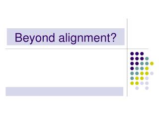 Beyond alignment?