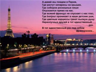 А давай мы поедем в Париж, Где растут кипарисы на крышах, Где соборов роскошные ниши