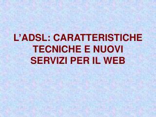 L'ADSL: CARATTERISTICHE TECNICHE E NUOVI SERVIZI PER IL WEB