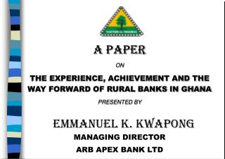 A PAPER ON THE EXPERIENCE, ACHIEVEMENT AND THE  WAY FORWARD OF RURAL BANKS IN GHANA PRESENTED BY
