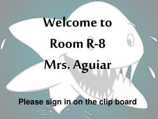 Welcome to Room R-8 Mrs. Aguiar Please sign in on the clip board