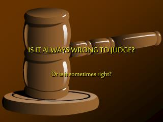IS IT ALWAYS WRONG TO JUDGE ?