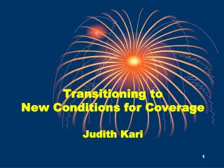 Transitioning to  New Conditions for Coverage Judith Kari