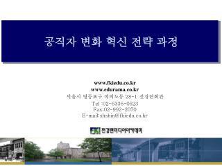 www.fkiedu.co.kr www.edurama.co.kr 서울시 영등포구 여의도동  28-1  전경련회관 Tel :02-6336-0523 Fax:02-992-2070