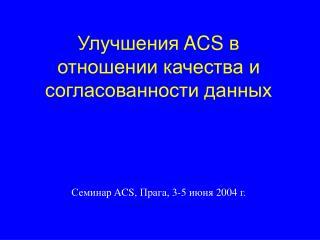 Улучшения  ACS  в отношении качества и согласованности данных